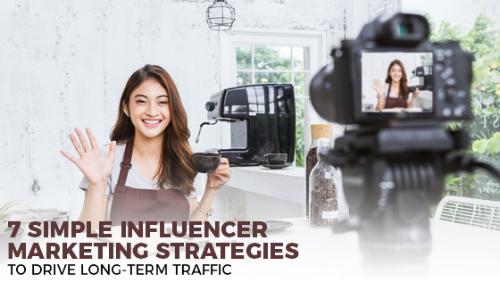 7 Simple Influencer Marketing Strategies To Drive Long-Term Traffic